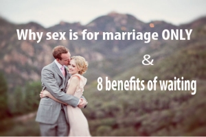 Why sex is for marriage ONLY & 8 benefits of waiting.